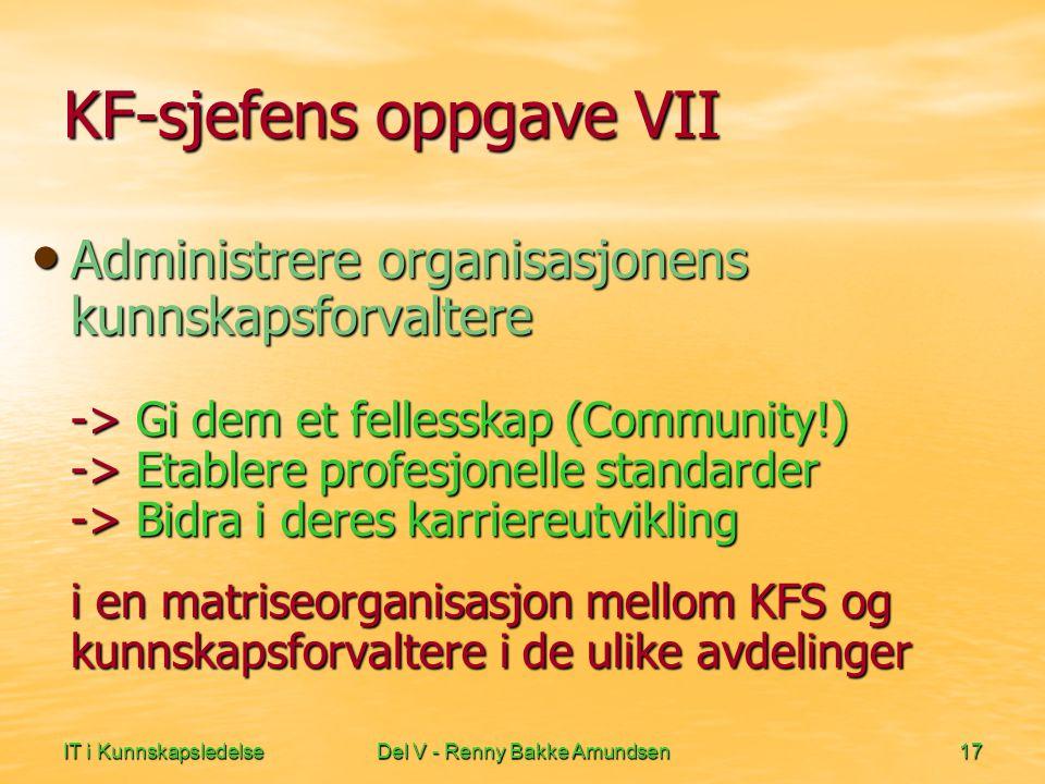 IT i KunnskapsledelseDel V - Renny Bakke Amundsen17 KF-sjefens oppgave VII • Administrere organisasjonens kunnskapsforvaltere -> Gi dem et fellesskap (Community!) -> Etablere profesjonelle standarder -> Bidra i deres karriereutvikling i en matriseorganisasjon mellom KFS og kunnskapsforvaltere i de ulike avdelinger