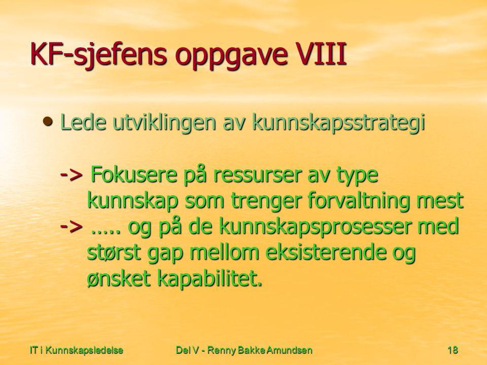 IT i KunnskapsledelseDel V - Renny Bakke Amundsen18 KF-sjefens oppgave VIII • Lede utviklingen av kunnskapsstrategi -> Fokusere på ressurser av type kunnskap som trenger forvaltning mest -> …..