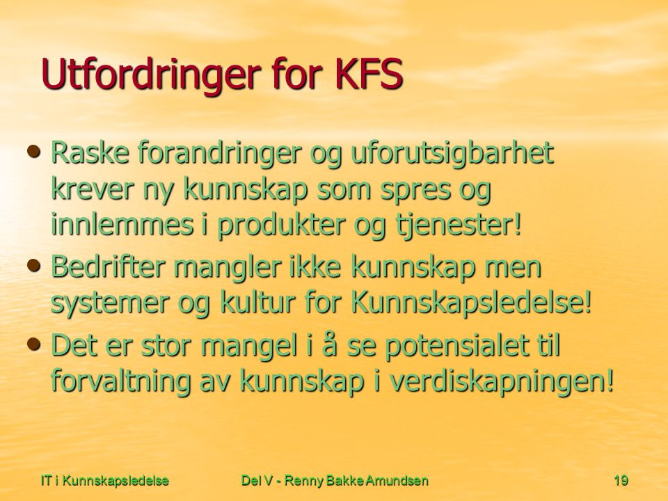 IT i KunnskapsledelseDel V - Renny Bakke Amundsen19 Utfordringer for KFS • Raske forandringer og uforutsigbarhet krever ny kunnskap som spres og innlemmes i produkter og tjenester.