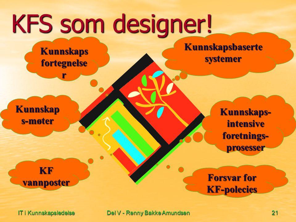 IT i KunnskapsledelseDel V - Renny Bakke Amundsen21 KFS som designer! Kunnskaps fortegnelse r Kunnskapsbaserte systemer Kunnskaps- intensive foretning