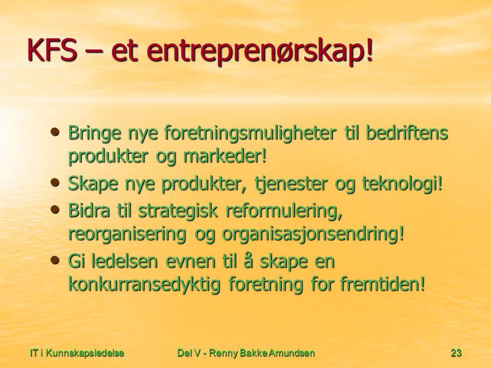IT i KunnskapsledelseDel V - Renny Bakke Amundsen23 KFS – et entreprenørskap! • Bringe nye foretningsmuligheter til bedriftens produkter og markeder!