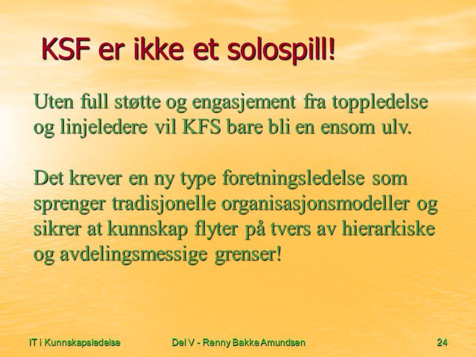 IT i KunnskapsledelseDel V - Renny Bakke Amundsen24 KSF er ikke et solospill! Uten full støtte og engasjement fra toppledelse og linjeledere vil KFS b