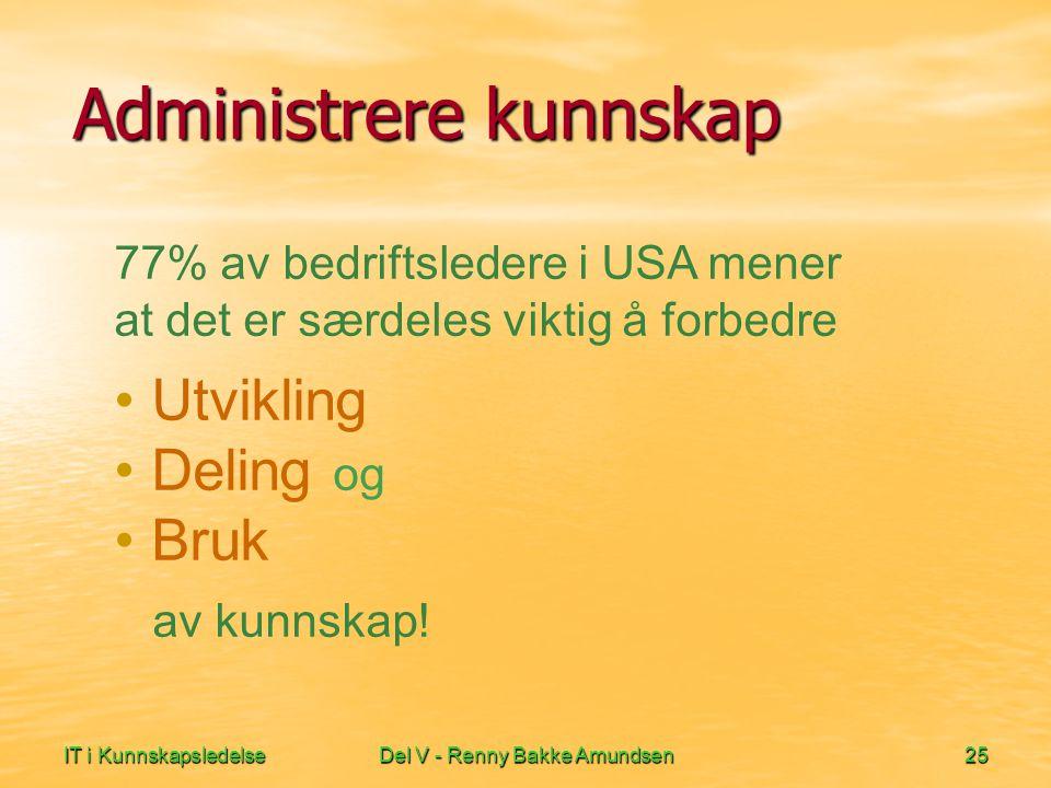 IT i KunnskapsledelseDel V - Renny Bakke Amundsen25 Administrere kunnskap 77% av bedriftsledere i USA mener at det er særdeles viktig å forbedre • Utvikling • Deling og • Bruk av kunnskap!