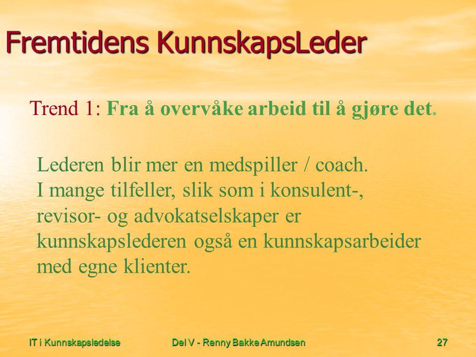 IT i KunnskapsledelseDel V - Renny Bakke Amundsen27 Fremtidens KunnskapsLeder Lederen blir mer en medspiller / coach. I mange tilfeller, slik som i ko