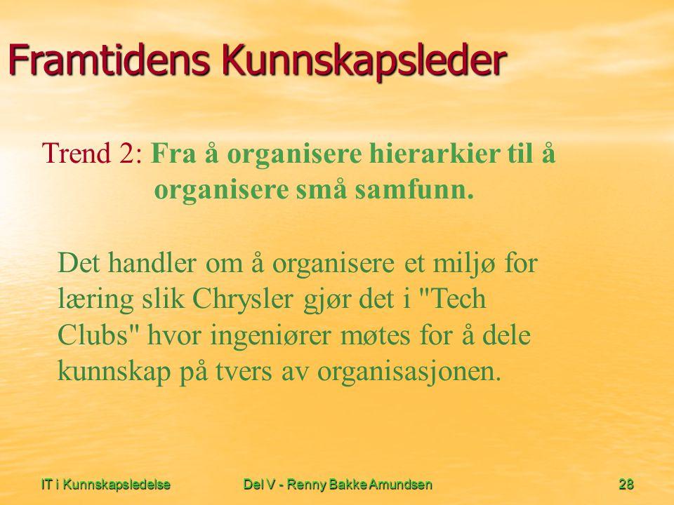 IT i KunnskapsledelseDel V - Renny Bakke Amundsen28 Framtidens Kunnskapsleder Det handler om å organisere et miljø for læring slik Chrysler gjør det i Tech Clubs hvor ingeniører møtes for å dele kunnskap på tvers av organisasjonen.