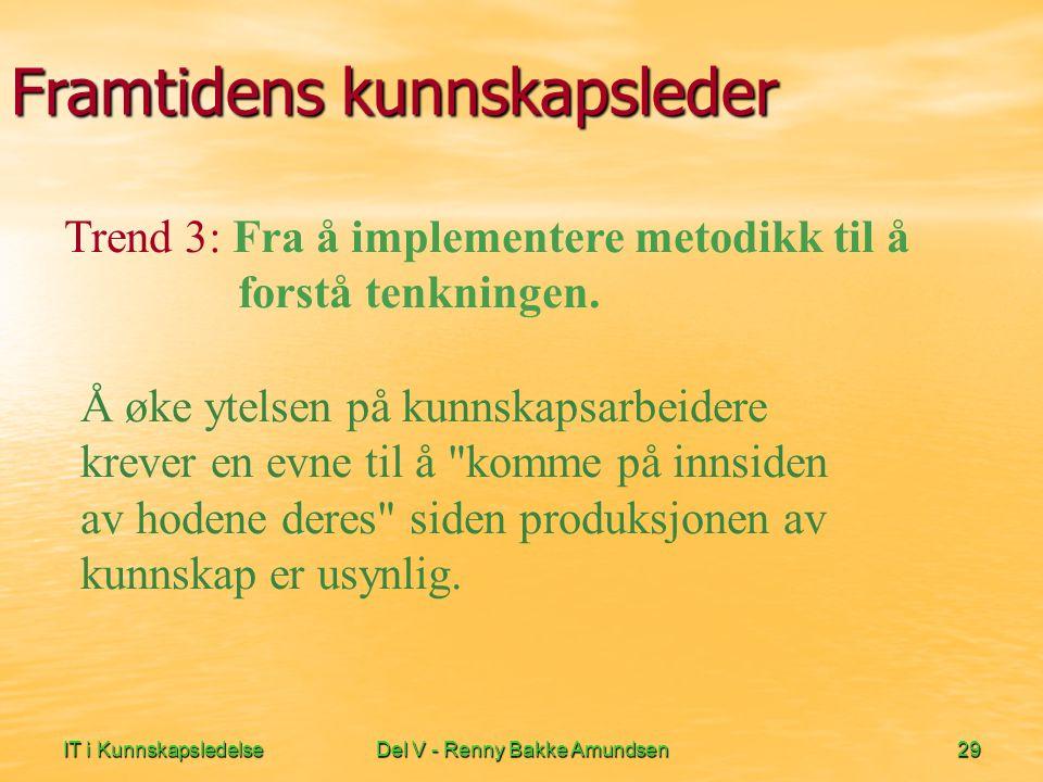 IT i KunnskapsledelseDel V - Renny Bakke Amundsen29 Framtidens kunnskapsleder Å øke ytelsen på kunnskapsarbeidere krever en evne til å komme på innsiden av hodene deres siden produksjonen av kunnskap er usynlig.