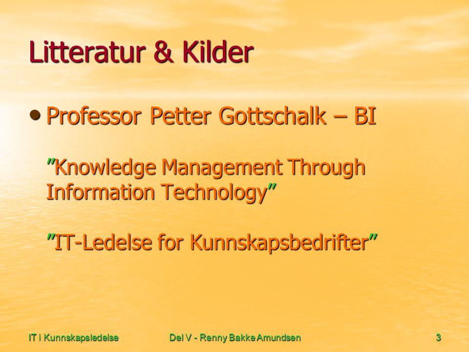 IT i KunnskapsledelseDel V - Renny Bakke Amundsen3 Litteratur & Kilder • Professor Petter Gottschalk – BI Knowledge Management Through Information Technology IT-Ledelse for Kunnskapsbedrifter
