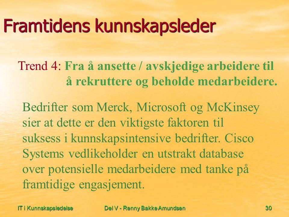IT i KunnskapsledelseDel V - Renny Bakke Amundsen30 Framtidens kunnskapsleder Bedrifter som Merck, Microsoft og McKinsey sier at dette er den viktigste faktoren til suksess i kunnskapsintensive bedrifter.