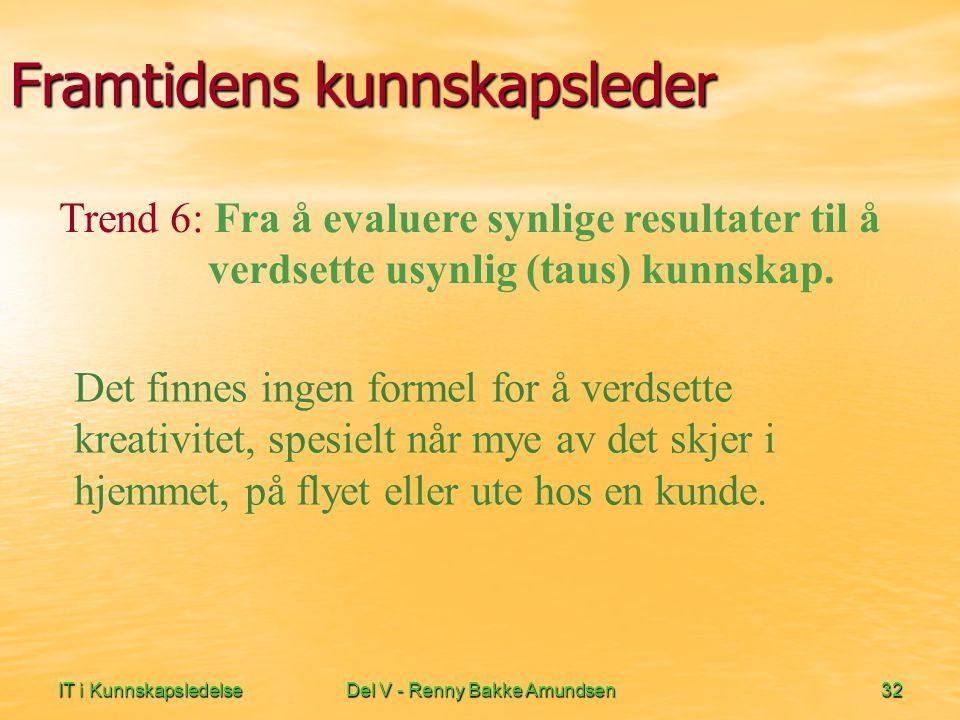 IT i KunnskapsledelseDel V - Renny Bakke Amundsen32 Framtidens kunnskapsleder Det finnes ingen formel for å verdsette kreativitet, spesielt når mye av det skjer i hjemmet, på flyet eller ute hos en kunde.