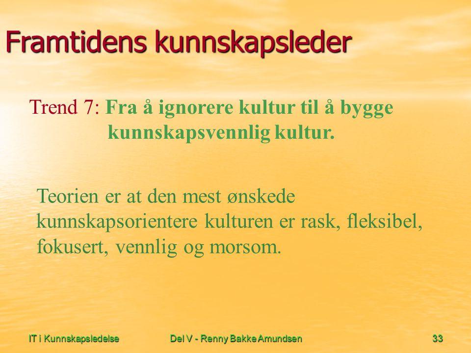 IT i KunnskapsledelseDel V - Renny Bakke Amundsen33 Framtidens kunnskapsleder Teorien er at den mest ønskede kunnskapsorientere kulturen er rask, fleksibel, fokusert, vennlig og morsom.