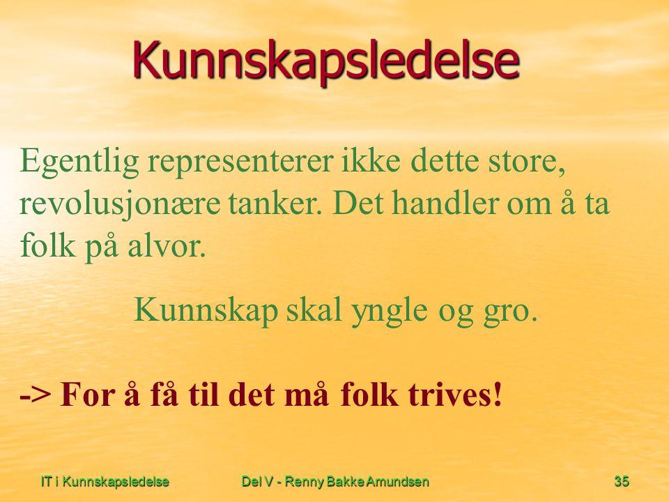 IT i KunnskapsledelseDel V - Renny Bakke Amundsen35 Kunnskapsledelse Egentlig representerer ikke dette store, revolusjonære tanker. Det handler om å t