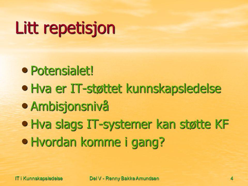 IT i KunnskapsledelseDel V - Renny Bakke Amundsen4 Litt repetisjon • Potensialet! • Hva er IT-støttet kunnskapsledelse • Ambisjonsnivå • Hva slags IT-