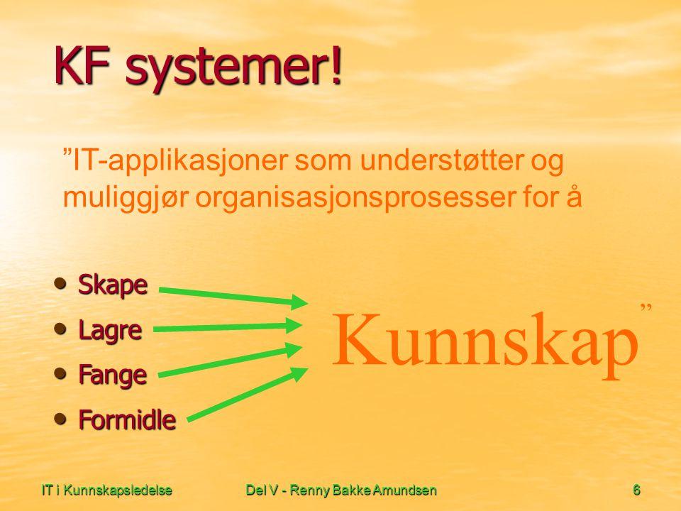 """IT i KunnskapsledelseDel V - Renny Bakke Amundsen6 KF systemer! • Skape • Skape • Lagre • Fange • Formidle Kunnskap """" """"IT-applikasjoner som understøtt"""