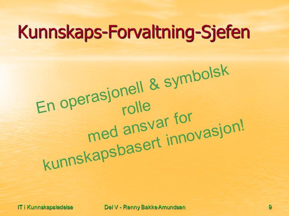 IT i KunnskapsledelseDel V - Renny Bakke Amundsen9 Kunnskaps-Forvaltning-Sjefen En operasjonell & symbolsk rolle med ansvar for kunnskapsbasert innova