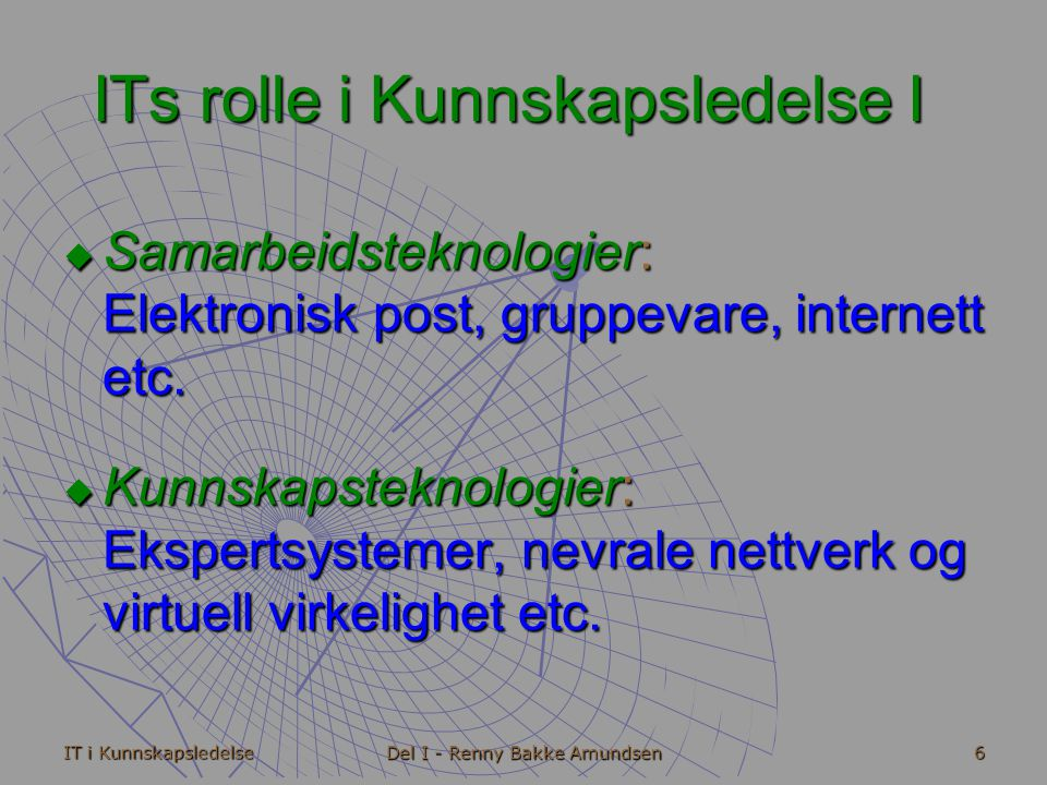 IT i Kunnskapsledelse Del I - Renny Bakke Amundsen 6 ITs rolle i Kunnskapsledelse I  Samarbeidsteknologier: Elektronisk post, gruppevare, internett etc.