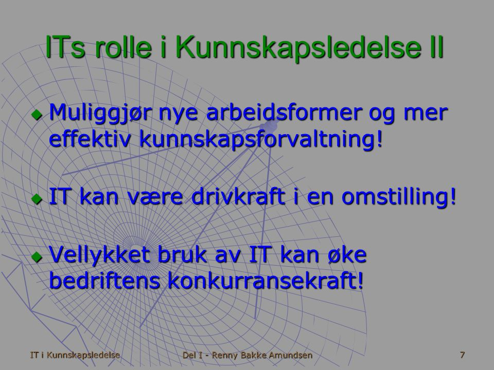 IT i Kunnskapsledelse Del I - Renny Bakke Amundsen 7 ITs rolle i Kunnskapsledelse II  Muliggjør nye arbeidsformer og mer effektiv kunnskapsforvaltning.
