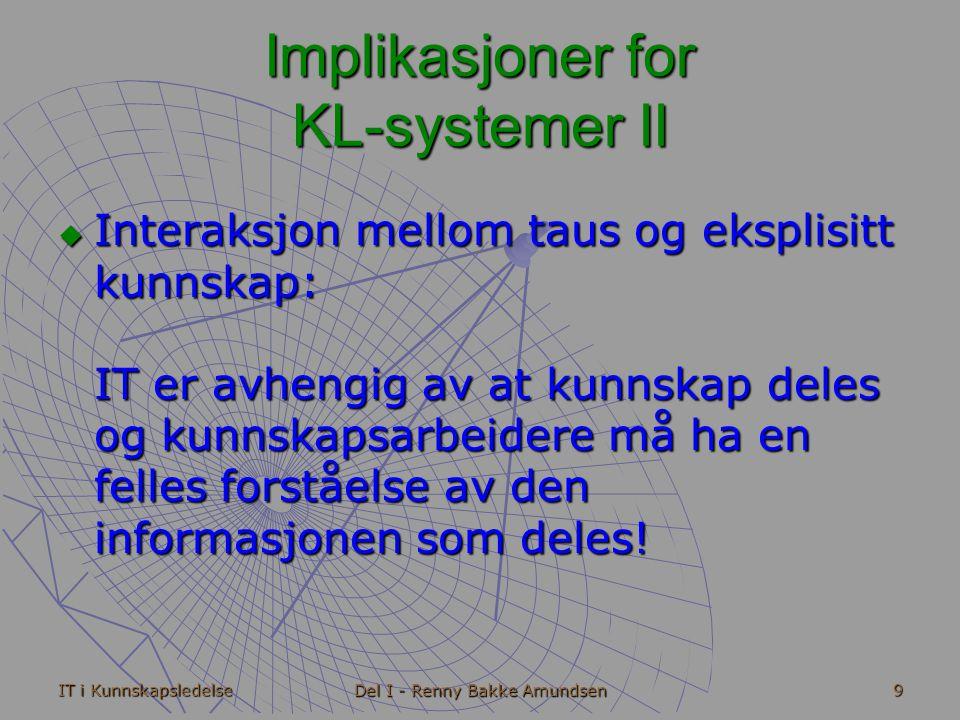 IT i Kunnskapsledelse Del I - Renny Bakke Amundsen 9 Implikasjoner for KL-systemer II  Interaksjon mellom taus og eksplisitt kunnskap: IT er avhengig av at kunnskap deles og kunnskapsarbeidere må ha en felles forståelse av den informasjonen som deles!