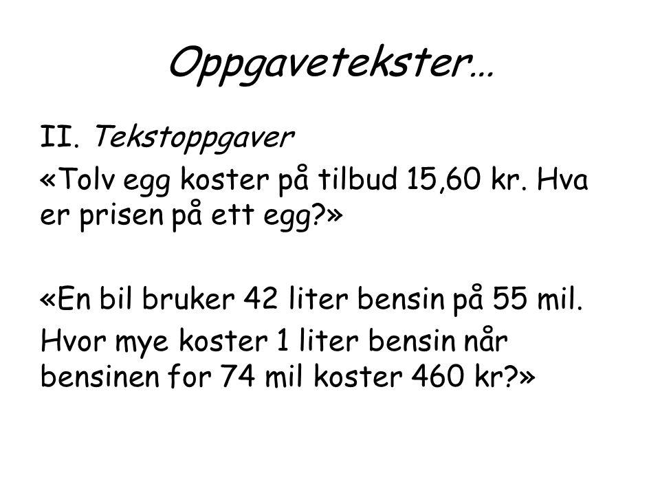 Oppgavetekster… II. Tekstoppgaver «Tolv egg koster på tilbud 15,60 kr. Hva er prisen på ett egg?» «En bil bruker 42 liter bensin på 55 mil. Hvor mye k