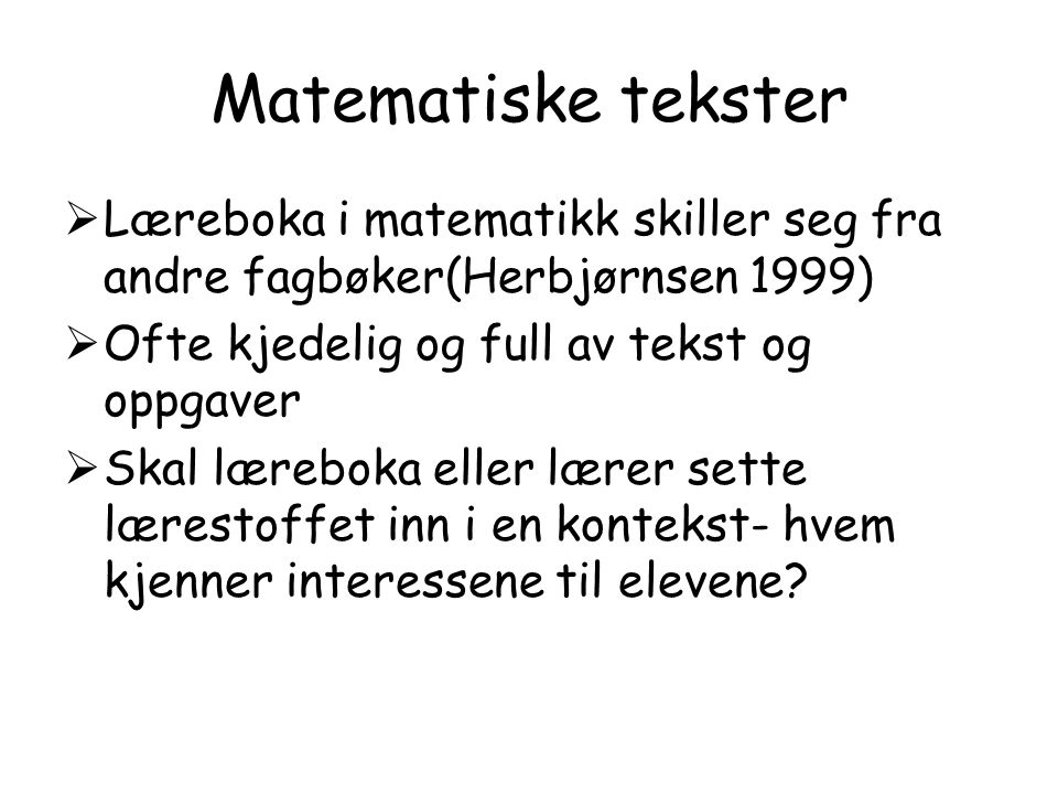 Matematiske tekster  Læreboka i matematikk skiller seg fra andre fagbøker(Herbjørnsen 1999)  Ofte kjedelig og full av tekst og oppgaver  Skal læreb