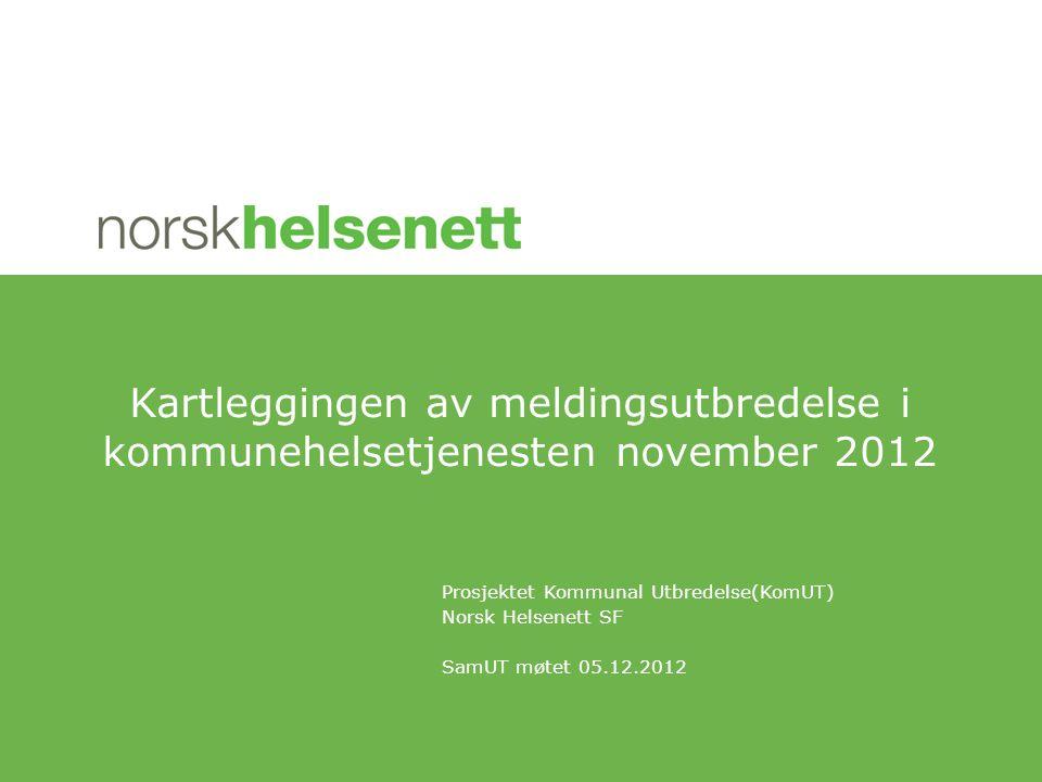 Prosjektet Kommunal Utbredelse(KomUT) Norsk Helsenett SF SamUT møtet 05.12.2012 Kartleggingen av meldingsutbredelse i kommunehelsetjenesten november 2