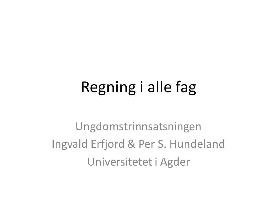 Regning i alle fag Ungdomstrinnsatsningen Ingvald Erfjord & Per S. Hundeland Universitetet i Agder