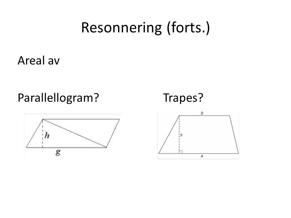 Resonnering (forts.) Areal av Parallellogram?Trapes?