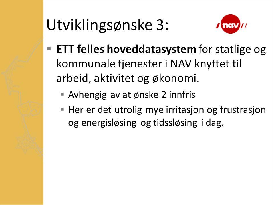 Utviklingsønske 3:  ETT felles hoveddatasystem for statlige og kommunale tjenester i NAV knyttet til arbeid, aktivitet og økonomi.  Avhengig av at ø