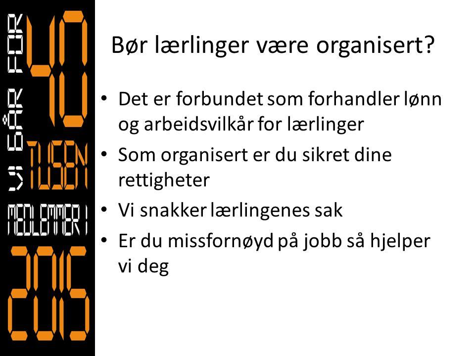 Bør lærlinger være organisert? • Det er forbundet som forhandler lønn og arbeidsvilkår for lærlinger • Som organisert er du sikret dine rettigheter •