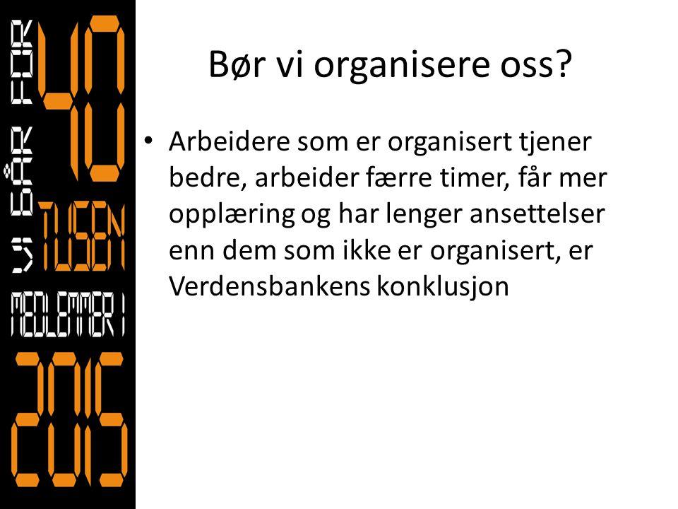 Bør vi organisere oss? • Arbeidere som er organisert tjener bedre, arbeider færre timer, får mer opplæring og har lenger ansettelser enn dem som ikke