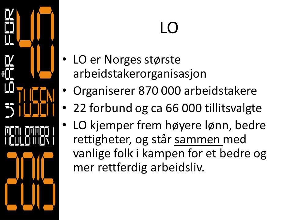 LO • LO er Norges største arbeidstakerorganisasjon • Organiserer 870 000 arbeidstakere • 22 forbund og ca 66 000 tillitsvalgte • LO kjemper frem høyer
