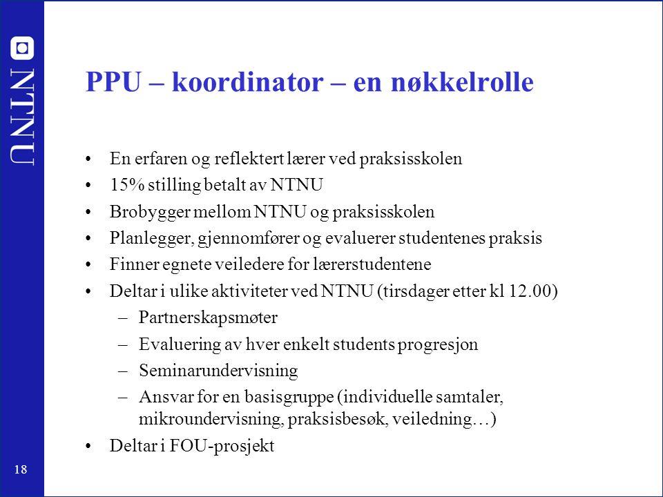 18 PPU – koordinator – en nøkkelrolle •En erfaren og reflektert lærer ved praksisskolen •15% stilling betalt av NTNU •Brobygger mellom NTNU og praksis