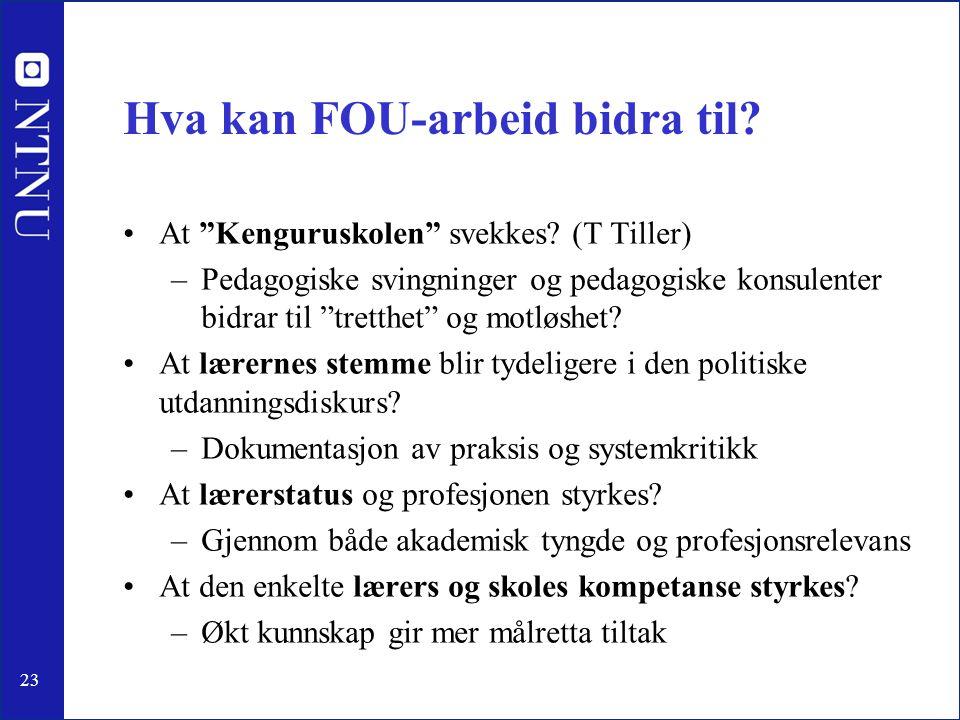 """23 Hva kan FOU-arbeid bidra til? •At """"Kenguruskolen"""" svekkes? (T Tiller) –Pedagogiske svingninger og pedagogiske konsulenter bidrar til """"tretthet"""" og"""