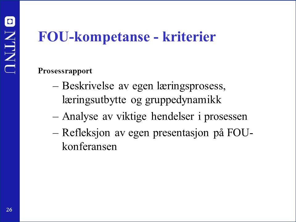 26 FOU-kompetanse - kriterier Prosessrapport –Beskrivelse av egen læringsprosess, læringsutbytte og gruppedynamikk –Analyse av viktige hendelser i pro
