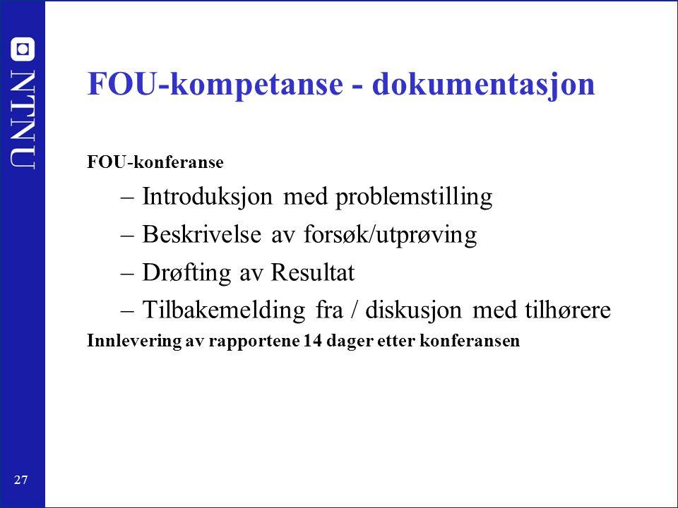 27 FOU-kompetanse - dokumentasjon FOU-konferanse –Introduksjon med problemstilling –Beskrivelse av forsøk/utprøving –Drøfting av Resultat –Tilbakemeld