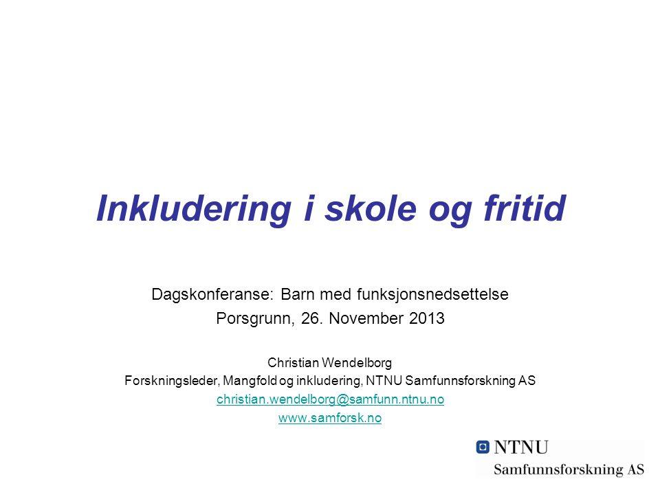 Inkludering i skole og fritid Dagskonferanse: Barn med funksjonsnedsettelse Porsgrunn, 26. November 2013 Christian Wendelborg Forskningsleder, Mangfol