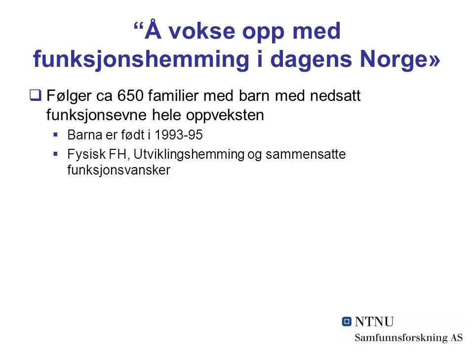 """""""Å vokse opp med funksjonshemming i dagens Norge»  Følger ca 650 familier med barn med nedsatt funksjonsevne hele oppveksten  Barna er født i 1993-9"""