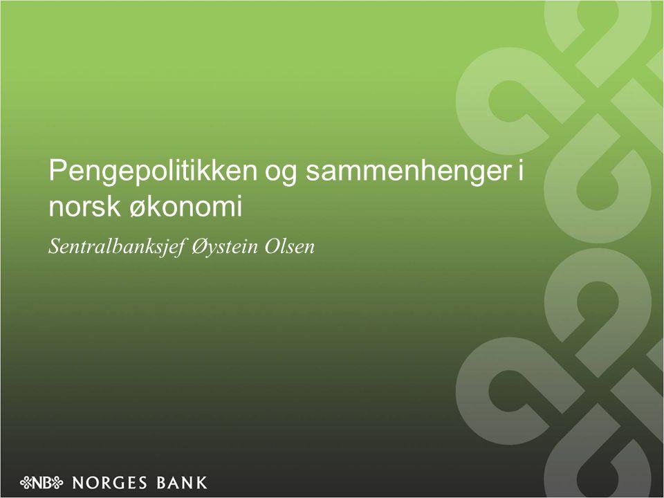 Pengepolitikken og sammenhenger i norsk økonomi Sentralbanksjef Øystein Olsen