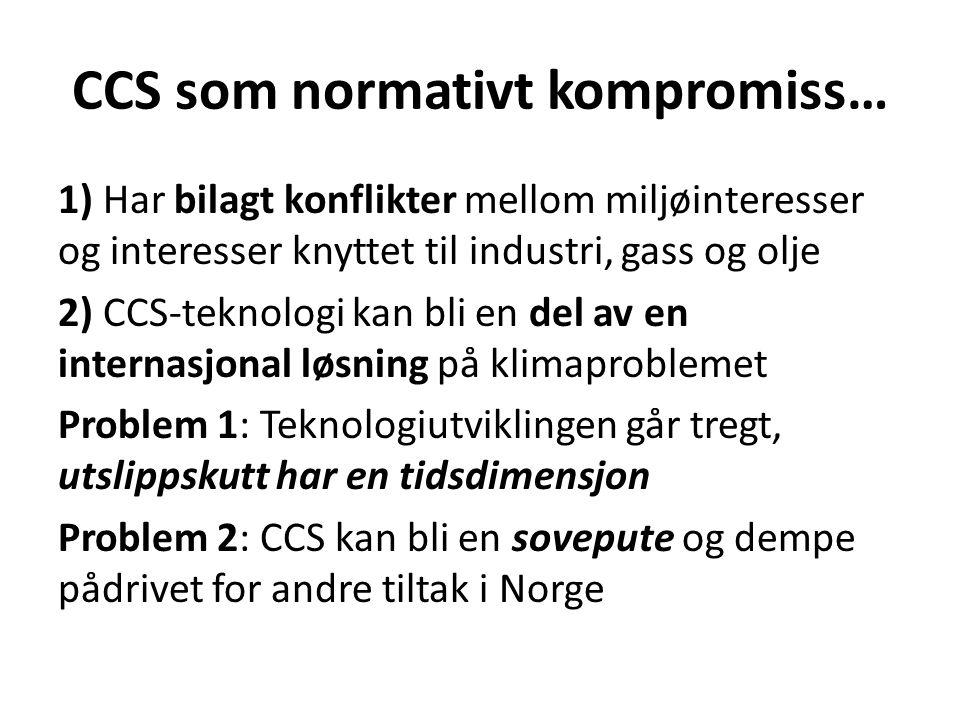 CCS som normativt kompromiss… 1) Har bilagt konflikter mellom miljøinteresser og interesser knyttet til industri, gass og olje 2) CCS-teknologi kan bli en del av en internasjonal løsning på klimaproblemet Problem 1: Teknologiutviklingen går tregt, utslippskutt har en tidsdimensjon Problem 2: CCS kan bli en sovepute og dempe pådrivet for andre tiltak i Norge