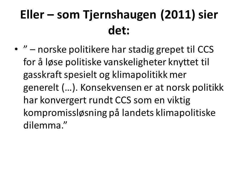 Eller – som Tjernshaugen (2011) sier det: • – norske politikere har stadig grepet til CCS for å løse politiske vanskeligheter knyttet til gasskraft spesielt og klimapolitikk mer generelt (…).