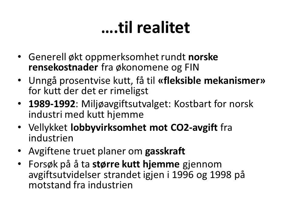 ….til realitet • Generell økt oppmerksomhet rundt norske rensekostnader fra økonomene og FIN • Unngå prosentvise kutt, få til «fleksible mekanismer» for kutt der det er rimeligst • 1989-1992: Miljøavgiftsutvalget: Kostbart for norsk industri med kutt hjemme • Vellykket lobbyvirksomhet mot CO2-avgift fra industrien • Avgiftene truet planer om gasskraft • Forsøk på å ta større kutt hjemme gjennom avgiftsutvidelser strandet igjen i 1996 og 1998 på motstand fra industrien