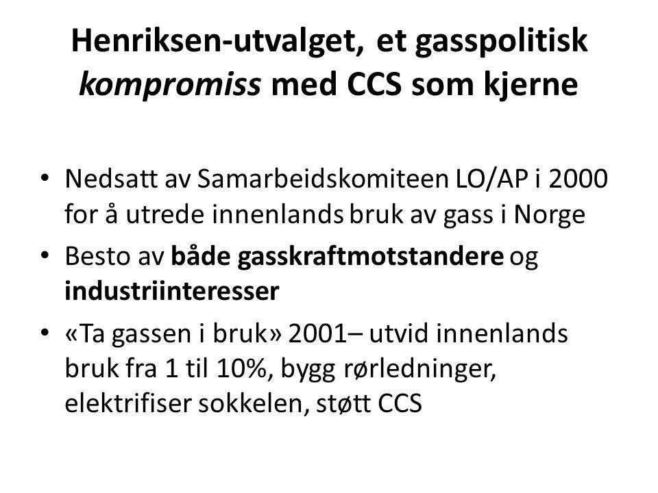 Henriksen-utvalget, et gasspolitisk kompromiss med CCS som kjerne • Nedsatt av Samarbeidskomiteen LO/AP i 2000 for å utrede innenlands bruk av gass i Norge • Besto av både gasskraftmotstandere og industriinteresser • «Ta gassen i bruk» 2001– utvid innenlands bruk fra 1 til 10%, bygg rørledninger, elektrifiser sokkelen, støtt CCS
