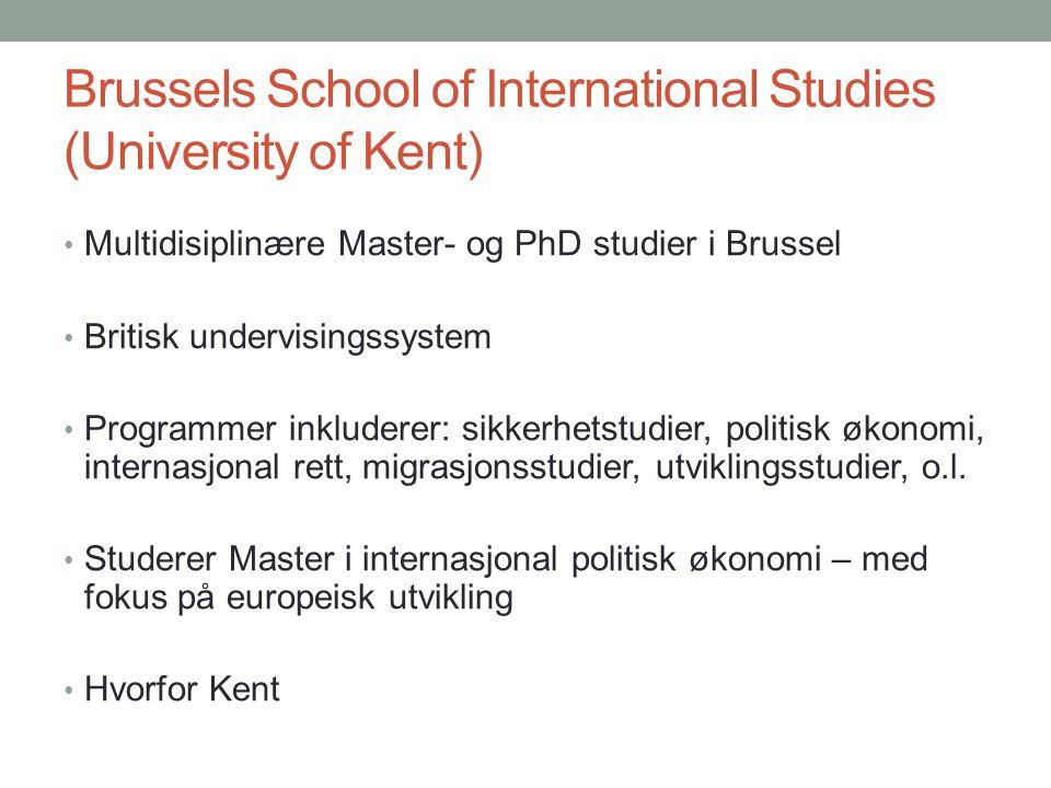 Brussels School of International Studies (University of Kent) • Multidisiplinære Master- og PhD studier i Brussel • Britisk undervisingssystem • Programmer inkluderer: sikkerhetstudier, politisk økonomi, internasjonal rett, migrasjonsstudier, utviklingsstudier, o.l.