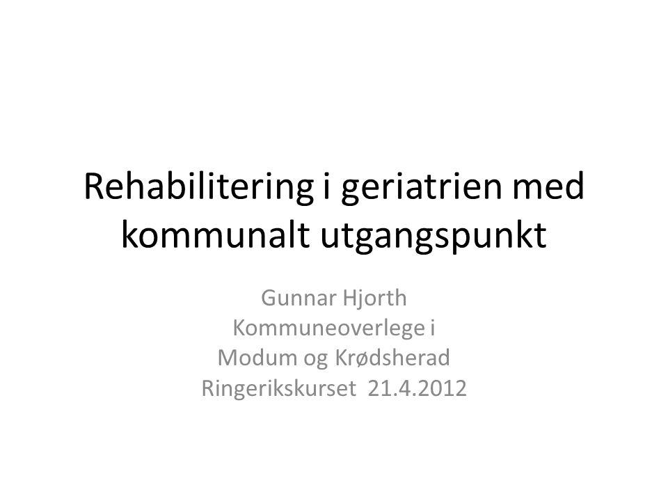 Rehabilitering i geriatrien med kommunalt utgangspunkt Gunnar Hjorth Kommuneoverlege i Modum og Krødsherad Ringerikskurset 21.4.2012