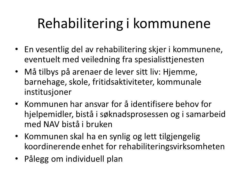 Rehabilitering i kommunene • En vesentlig del av rehabilitering skjer i kommunene, eventuelt med veiledning fra spesialisttjenesten • Må tilbys på arenaer de lever sitt liv: Hjemme, barnehage, skole, fritidsaktiviteter, kommunale institusjoner • Kommunen har ansvar for å identifisere behov for hjelpemidler, bistå i søknadsprosessen og i samarbeid med NAV bistå i bruken • Kommunen skal ha en synlig og lett tilgjengelig koordinerende enhet for rehabiliteringsvirksomheten • Pålegg om individuell plan