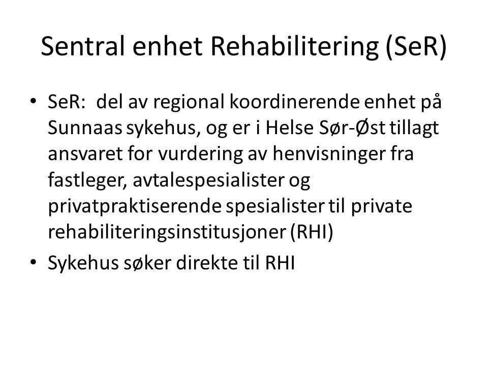 Sentral enhet Rehabilitering (SeR) • SeR: del av regional koordinerende enhet på Sunnaas sykehus, og er i Helse Sør-Øst tillagt ansvaret for vurdering av henvisninger fra fastleger, avtalespesialister og privatpraktiserende spesialister til private rehabiliteringsinstitusjoner (RHI) • Sykehus søker direkte til RHI