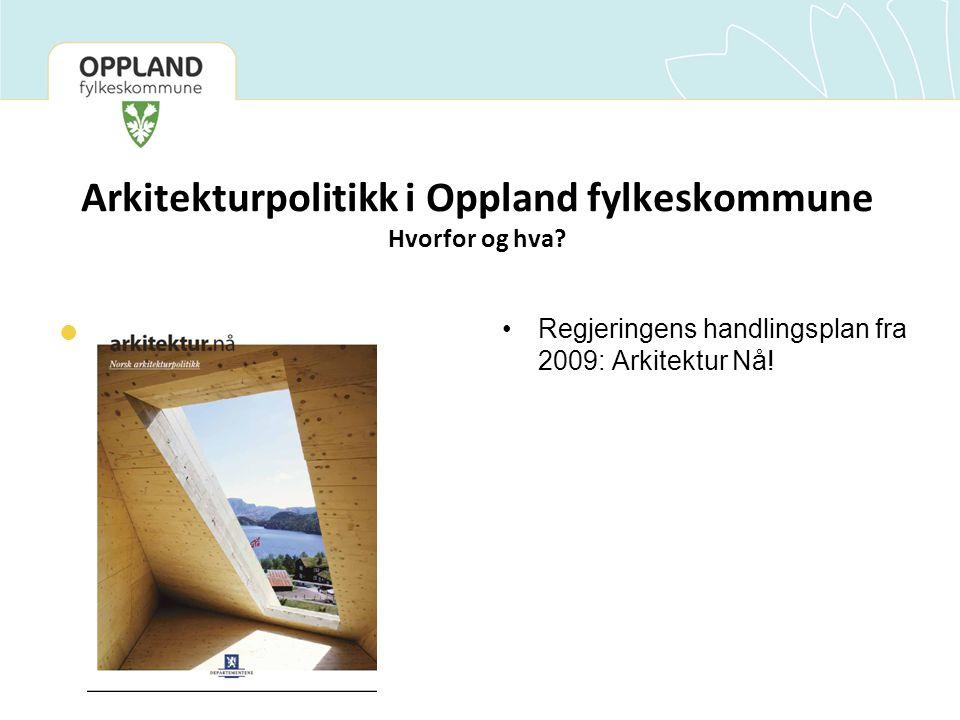 Arkitekturpolitikk i Oppland fylkeskommune Hvorfor og hva?  Legg til en tekst •Regjeringens handlingsplan fra 2009: Arkitektur Nå!