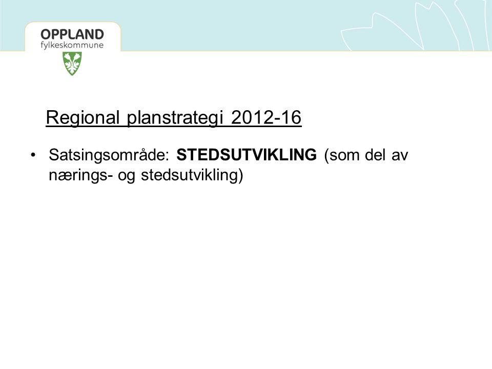 Regional planstrategi 2012-16 •Satsingsområde: STEDSUTVIKLING (som del av nærings- og stedsutvikling)