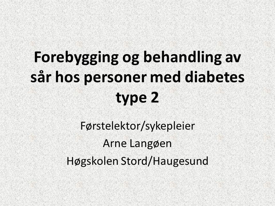 Forebygging og behandling av sår hos personer med diabetes type 2 Førstelektor/sykepleier Arne Langøen Høgskolen Stord/Haugesund