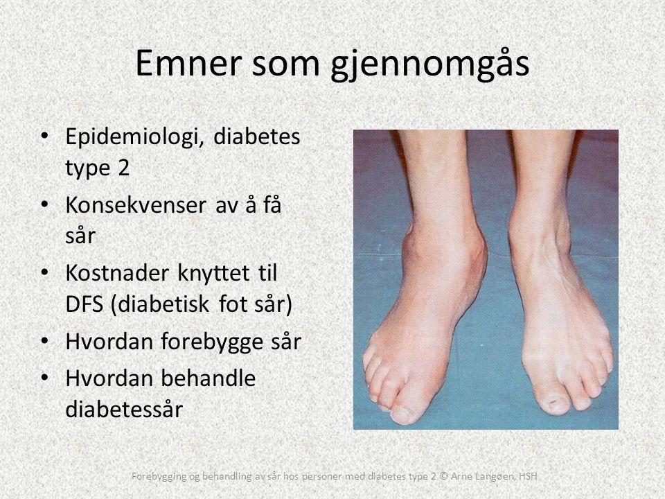 Epidemiologi, diabetes type 2 • 90-120.000 kjente diabetikere i Norge • 15% (25%) vil få et diabetisk fotsår (kumulativ livstidsinsidens) • Prevalens av diabetiske fotsår: 4-10 % • 70-100% av dia pas m/sår har nevropati • Amputasjoner per år i Norge: 500 • Overlevelse >5 år etter amputasjon er 40 % • Mulig reduksjon i antall amputasjoner er opptil 85 % • Antall diabetikere type 2 dobles innen 25 år Forebygging og behandling av sår hos personer med diabetes type 2 © Arne Langøen, HSH