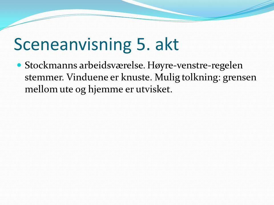 Sceneanvisning 5. akt  Stockmanns arbeidsværelse. Høyre-venstre-regelen stemmer. Vinduene er knuste. Mulig tolkning: grensen mellom ute og hjemme er